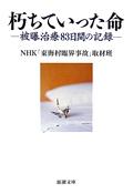 NHK「東海村臨界事故」取材班『朽ちていった命―被曝治療83日間の記録』(新潮文庫)